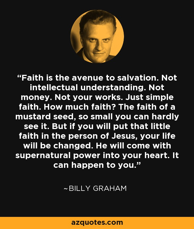 Faith is the avenue to salvation. Not intellectual understanding. Not money. Not your works. Just simple faith. How much faith? The faith of a mustard seed, so small you can hardly see it. But if you will put that little faith in the person of Jesus, your life will be changed. He will come with supernatural power into your heart. It can happen to you. - Billy Graham