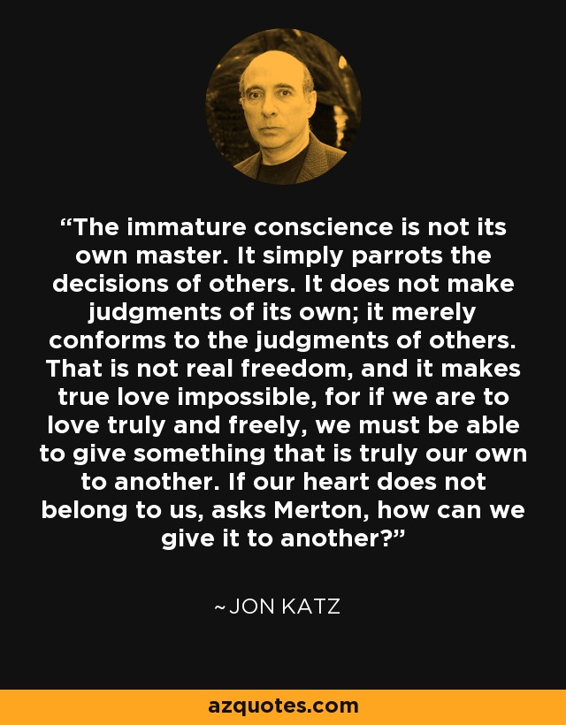 The immature conscience is not its own master. It simply parrots the decisions of others. It does not make judgments of its own; it merely conforms to the judgments of others. That is not real freedom, and it makes true love impossible, for if we are to love truly and freely, we must be able to give something that is truly our own to another. If our heart does not belong to us, asks Merton, how can we give it to another? - Jon Katz