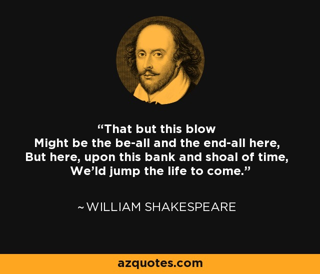 That but this blow Might be the be-all and the end-all here, But here, upon this bank and shoal of time, We'ld jump the life to come. - William Shakespeare
