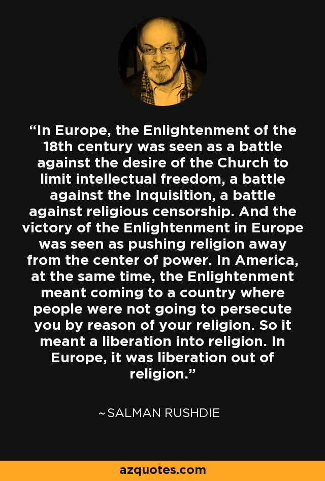 In Europe, the Enlightenment of the 18th century was seen as a battle against the desire of the Church to limit intellectual freedom, a battle against the Inquisition, a battle against religious censorship. And the victory of the Enlightenment in Europe was seen as pushing religion away from the center of power. In America, at the same time, the Enlightenment meant coming to a country where people were not going to persecute you by reason of your religion. So it meant a liberation into religion. In Europe, it was liberation out of religion. - Salman Rushdie