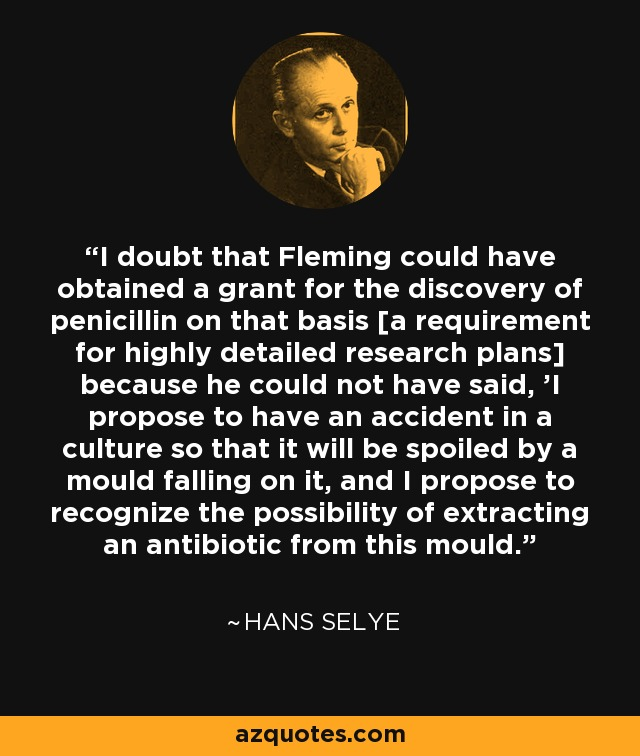 I doubt that Fleming could have obtained a grant for the discovery of penicillin on that basis [a requirement for highly detailed research plans] because he could not have said, 'I propose to have an accident in a culture so that it will be spoiled by a mould falling on it, and I propose to recognize the possibility of extracting an antibiotic from this mould.' - Hans Selye