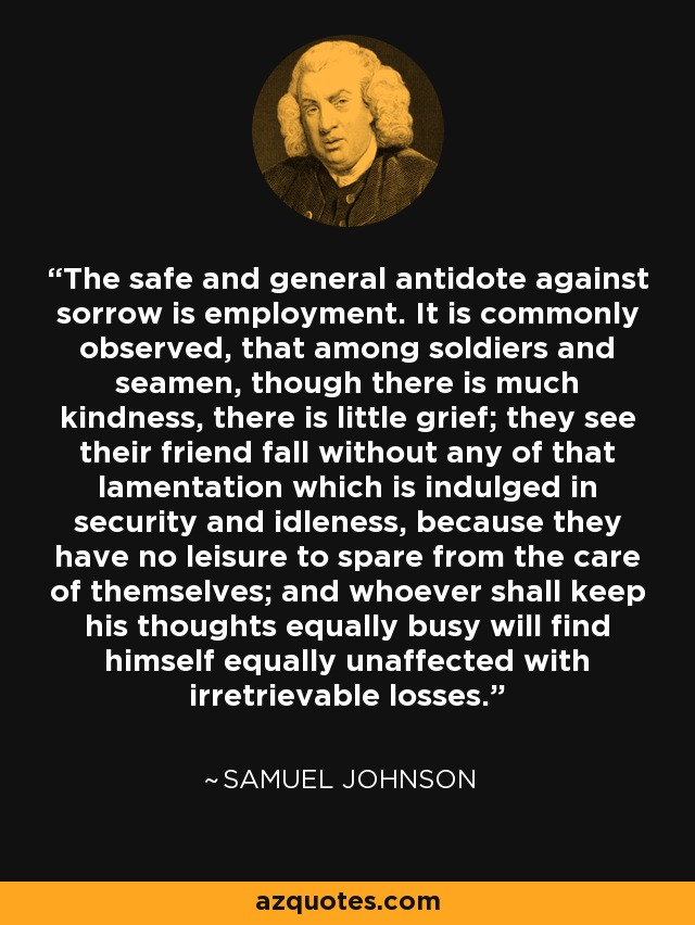 The safe and general antidote against sorrow is employment. It is commonly observed, that among soldiers and seamen, though there is much kindness, there is little grief; they see their friend fall without any of that lamentation which is indulged in security and idleness, because they have no leisure to spare from the care of themselves; and whoever shall keep his thoughts equally busy will find himself equally unaffected with irretrievable losses. - Samuel Johnson