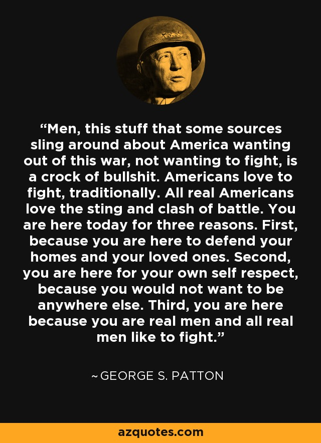 Men, this stuff that some sources sling around about America wanting out of this war, not wanting to fight, is a crock of bullshit. Americans love to fight, traditionally. All real Americans love the sting and clash of battle. You are here today for three reasons. First, because you are here to defend your homes and your loved ones. Second, you are here for your own self respect, because you would not want to be anywhere else. Third, you are here because you are real men and all real men like to fight. - George S. Patton