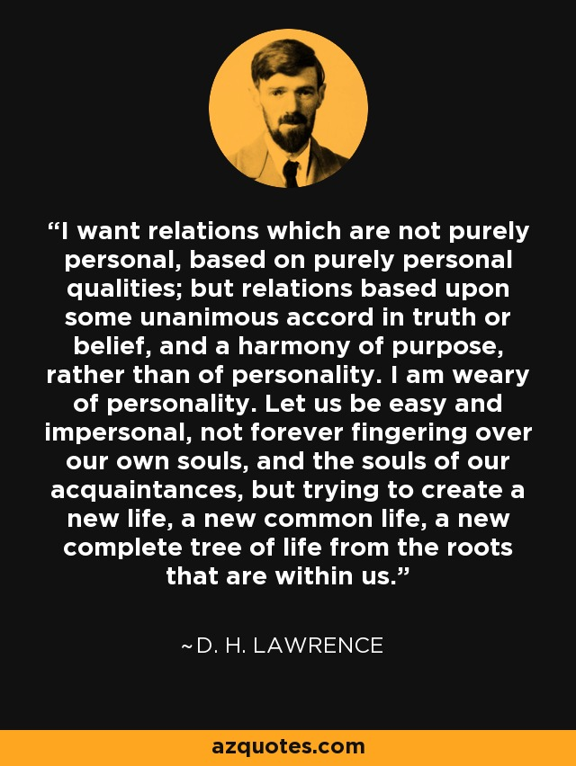 I want relations which are not purely personal, based on purely personal qualities; but relations based upon some unanimous accord in truth or belief, and a harmony of purpose, rather than of personality. I am weary of personality. Let us be easy and impersonal, not forever fingering over our own souls, and the souls of our acquaintances, but trying to create a new life, a new common life, a new complete tree of life from the roots that are within us. - D. H. Lawrence