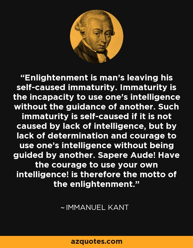 Enlightenment is man's leaving his self-caused immaturity. Immaturity is the incapacity to use one's intelligence without the guidance of another. Such immaturity is self-caused if it is not caused by lack of intelligence, but by lack of determination and courage to use one's intelligence without being guided by another. Sapere Aude! Have the courage to use your own intelligence! is therefore the motto of the enlightenment... - Immanuel Kant