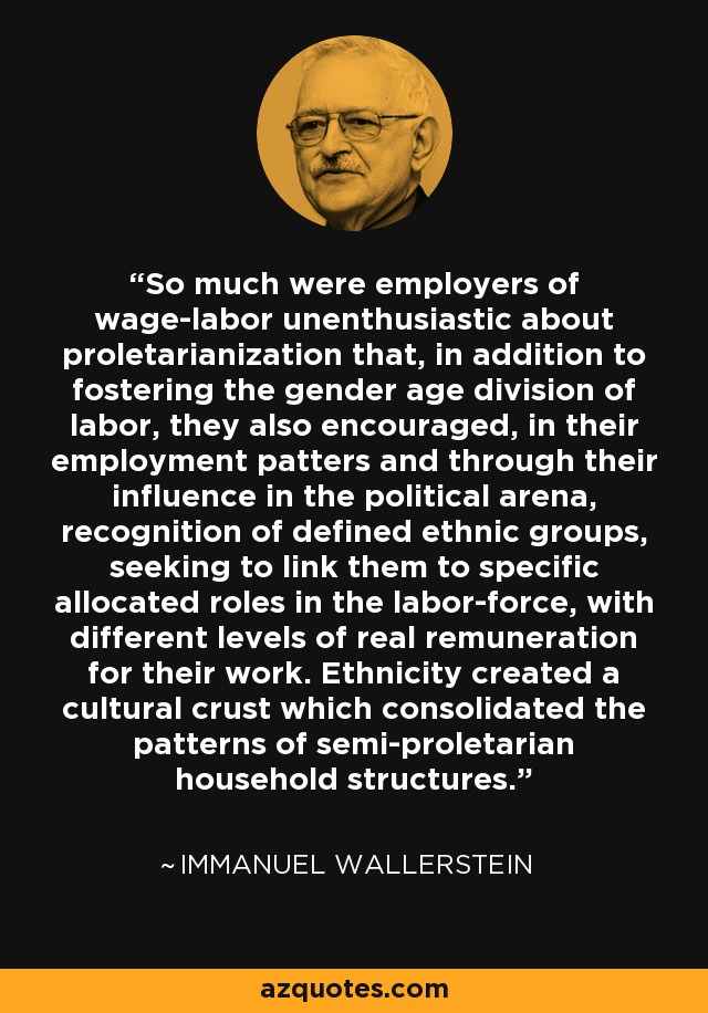 So much were employers of wage-labor unenthusiastic about proletarianization that, in addition to fostering the gender age division of labor, they also encouraged, in their employment patters and through their influence in the political arena, recognition of defined ethnic groups, seeking to link them to specific allocated roles in the labor-force, with different levels of real remuneration for their work. Ethnicity created a cultural crust which consolidated the patterns of semi-proletarian household structures. - Immanuel Wallerstein