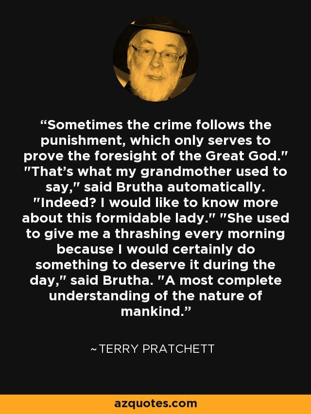 Sometimes the crime follows the punishment, which only serves to prove the foresight of the Great God.