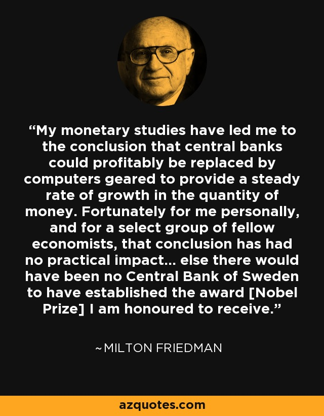 My monetary studies have led me to the conclusion that central banks could profitably be replaced by computers geared to provide a steady rate of growth in the quantity of money. Fortunately for me personally, and for a select group of fellow economists, that conclusion has had no practical impact… else there would have been no Central Bank of Sweden to have established the award [Nobel Prize] I am honoured to receive. - Milton Friedman