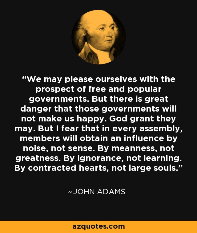 We may please ourselves with the prospect of free and popular governments. But there is great danger that those governments will not make us happy. God grant they may. But I fear that in every assembly, members will obtain an influence by noise, not sense. By meanness, not greatness. By ignorance, not learning. By contracted hearts, not large souls. - John Adams