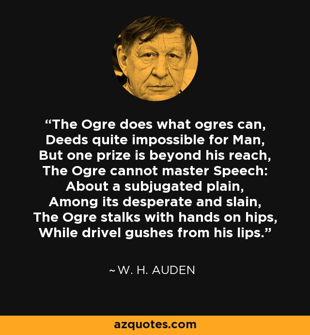 The Ogre does what ogres can, Deeds quite impossible for Man, But one prize is beyond his reach, The Ogre cannot master Speech: About a subjugated plain, Among its desperate and slain, The Ogre stalks with hands on hips, While drivel gushes from his lips. - W. H. Auden