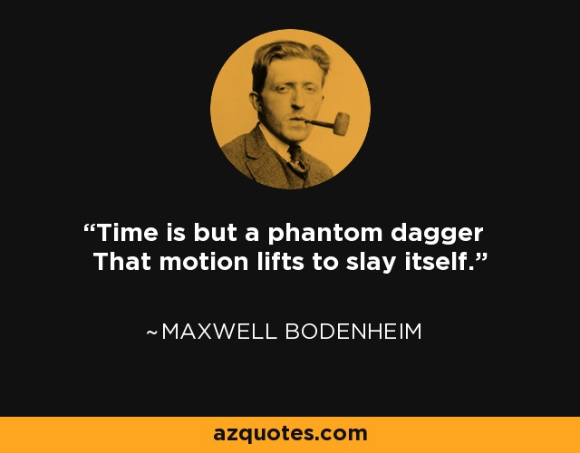 Time is but a phantom dagger That motion lifts to slay itself. - Maxwell Bodenheim