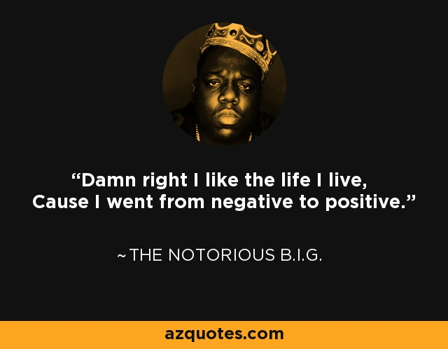 Damn right I like the life I live, Cause I went from negative to positive. - The Notorious B.I.G.