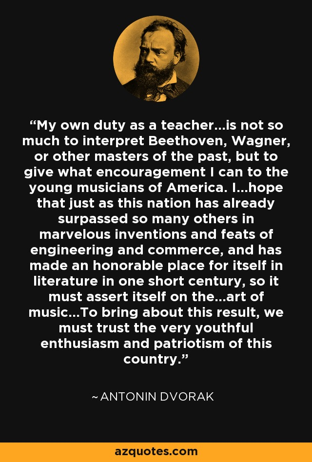 My own duty as a teacher...is not so much to interpret Beethoven, Wagner, or other masters of the past, but to give what encouragement I can to the young musicians of America. I...hope that just as this nation has already surpassed so many others in marvelous inventions and feats of engineering and commerce, and has made an honorable place for itself in literature in one short century, so it must assert itself on the...art of music...To bring about this result, we must trust the very youthful enthusiasm and patriotism of this country. - Antonin Dvorak