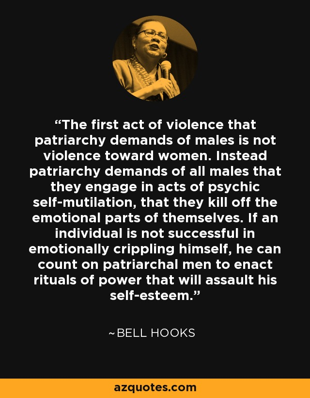 The first act of violence that patriarchy demands of males is not violence toward women. Instead patriarchy demands of all males that they engage in acts of psychic self-mutilation, that they kill off the emotional parts of themselves. If an individual is not successful in emotionally crippling himself, he can count on patriarchal men to enact rituals of power that will assault his self-esteem. - Bell Hooks