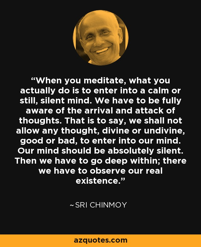 When you meditate, what you actually do is to enter into a calm or still, silent mind. We have to be fully aware of the arrival and attack of thoughts. That is to say, we shall not allow any thought, divine or undivine, good or bad, to enter into our mind. Our mind should be absolutely silent. Then we have to go deep within; there we have to observe our real existence. - Sri Chinmoy