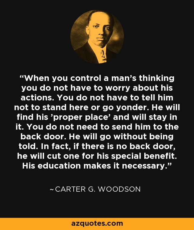 When you control a man's thinking you do not have to worry about his actions. You do not have to tell him not to stand here or go yonder. He will find his 'proper place' and will stay in it. You do not need to send him to the back door. He will go without being told. In fact, if there is no back door, he will cut one for his special benefit. His education makes it necessary. - Carter G. Woodson