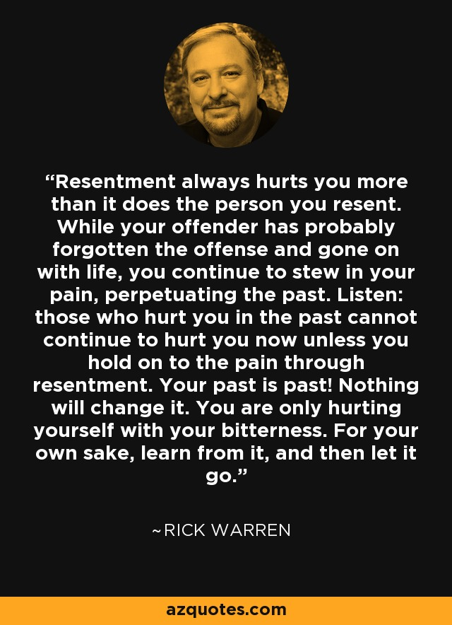 Resentment always hurts you more than it does the person you resent. While your offender has probably forgotten the offense and gone on with life, you continue to stew in your pain, perpetuating the past. Listen: those who hurt you in the past cannot continue to hurt you now unless you hold on to the pain through resentment. Your past is past! Nothing will change it. You are only hurting yourself with your bitterness. For your own sake, learn from it, and then let it go. - Rick Warren