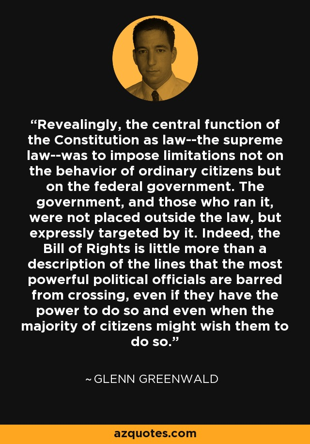 Revealingly, the central function of the Constitution as law--the supreme law--was to impose limitations not on the behavior of ordinary citizens but on the federal government. The government, and those who ran it, were not placed outside the law, but expressly targeted by it. Indeed, the Bill of Rights is little more than a description of the lines that the most powerful political officials are barred from crossing, even if they have the power to do so and even when the majority of citizens might wish them to do so. - Glenn Greenwald