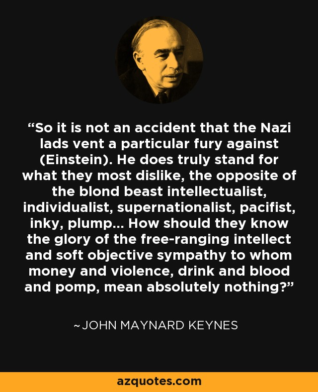 So it is not an accident that the Nazi lads vent a particular fury against (Einstein). He does truly stand for what they most dislike, the opposite of the blond beast intellectualist, individualist, supernationalist, pacifist, inky, plump... How should they know the glory of the free-ranging intellect and soft objective sympathy to whom money and violence, drink and blood and pomp, mean absolutely nothing? - John Maynard Keynes