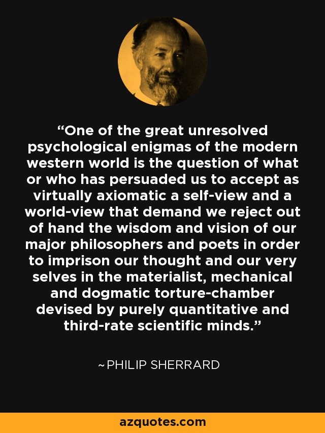 One of the great unresolved psychological enigmas of the modern western world is the question of what or who has persuaded us to accept as virtually axiomatic a self-view and a world-view that demand we reject out of hand the wisdom and vision of our major philosophers and poets in order to imprison our thought and our very selves in the materialist, mechanical and dogmatic torture-chamber devised by purely quantitative and third-rate scientific minds. - Philip Sherrard