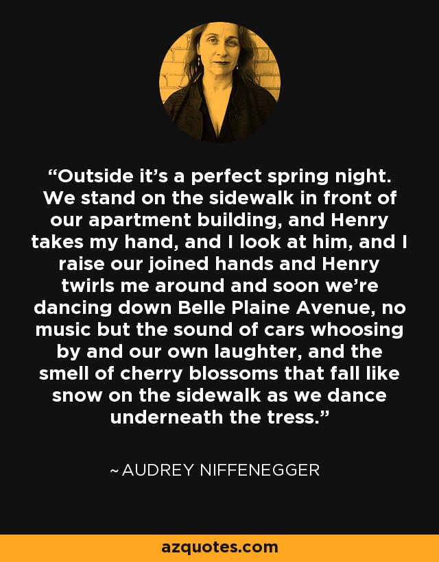 Outside it's a perfect spring night. We stand on the sidewalk in front of our apartment building, and Henry takes my hand, and I look at him, and I raise our joined hands and Henry twirls me around and soon we're dancing down Belle Plaine Avenue, no music but the sound of cars whoosing by and our own laughter, and the smell of cherry blossoms that fall like snow on the sidewalk as we dance underneath the tress. - Audrey Niffenegger