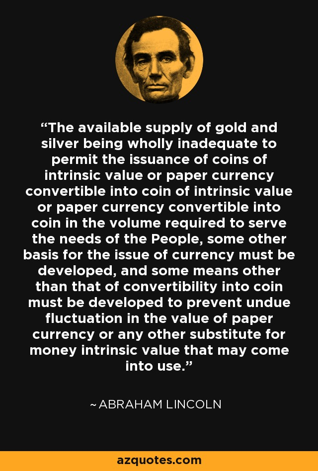 The available supply of gold and silver being wholly inadequate to permit the issuance of coins of intrinsic value or paper currency convertible into coin of intrinsic value or paper currency convertible into coin in the volume required to serve the needs of the People, some other basis for the issue of currency must be developed, and some means other than that of convertibility into coin must be developed to prevent undue fluctuation in the value of paper currency or any other substitute for money intrinsic value that may come into use. - Abraham Lincoln