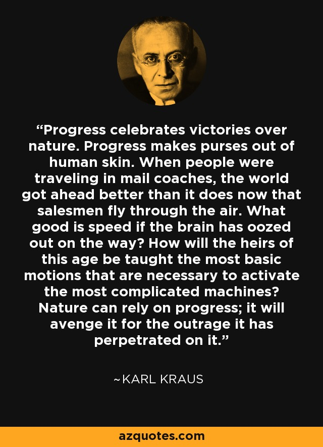 Progress celebrates victories over nature. Progress makes purses out of human skin. When people were traveling in mail coaches, the world got ahead better than it does now that salesmen fly through the air. What good is speed if the brain has oozed out on the way? How will the heirs of this age be taught the most basic motions that are necessary to activate the most complicated machines? Nature can rely on progress; it will avenge it for the outrage it has perpetrated on it. - Karl Kraus