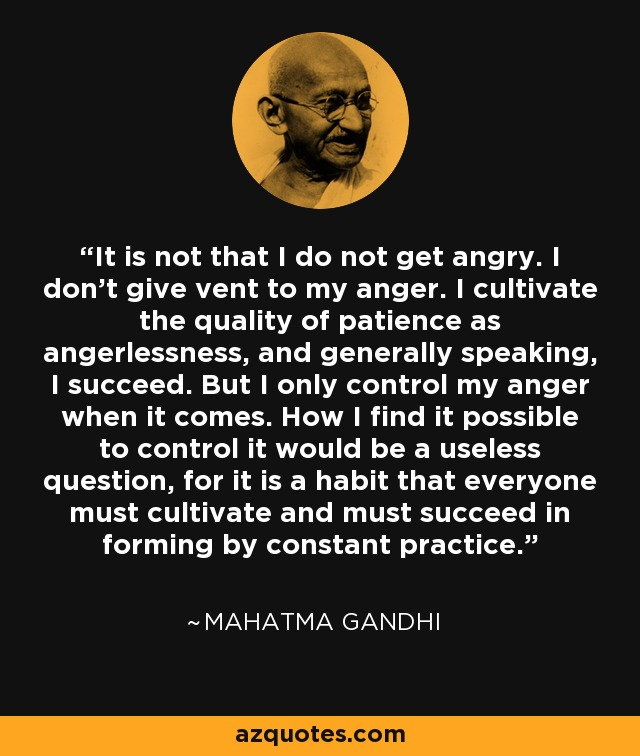 It is not that I do not get angry. I don't give vent to my anger. I cultivate the quality of patience as angerlessness, and generally speaking, I succeed. But I only control my anger when it comes. How I find it possible to control it would be a useless question, for it is a habit that everyone must cultivate and must succeed in forming by constant practice. - Mahatma Gandhi