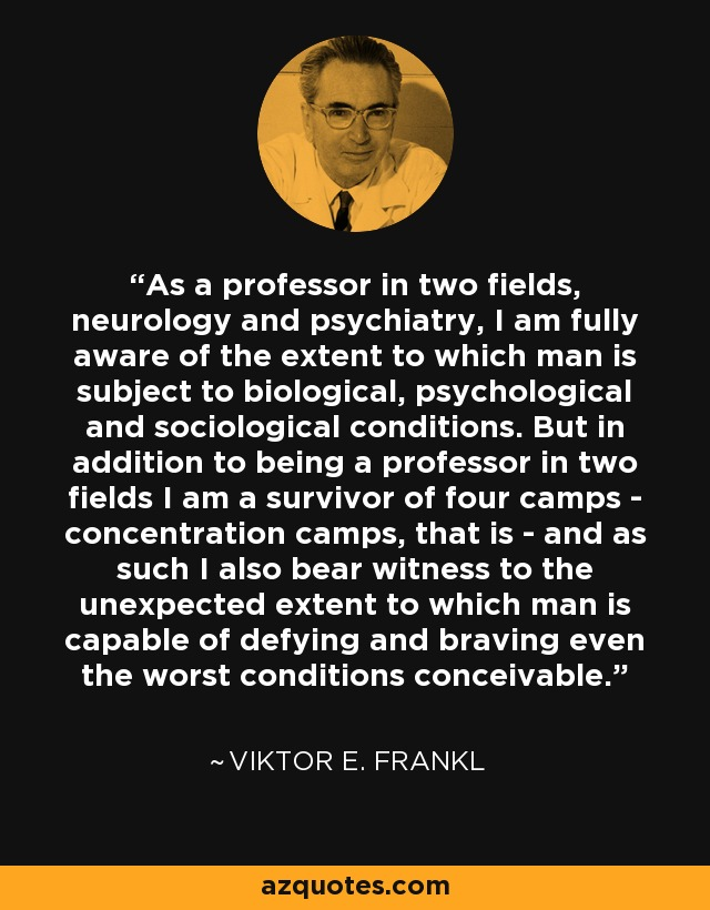 As a professor in two fields, neurology and psychiatry, I am fully aware of the extent to which man is subject to biological, psychological and sociological conditions. But in addition to being a professor in two fields I am a survivor of four camps - concentration camps, that is - and as such I also bear witness to the unexpected extent to which man is capable of defying and braving even the worst conditions conceivable. - Viktor E. Frankl