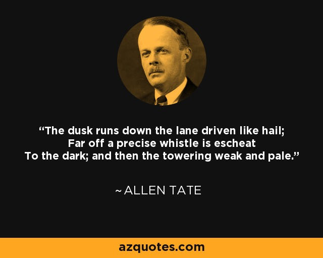 The dusk runs down the lane driven like hail; Far off a precise whistle is escheat To the dark; and then the towering weak and pale. - Allen Tate