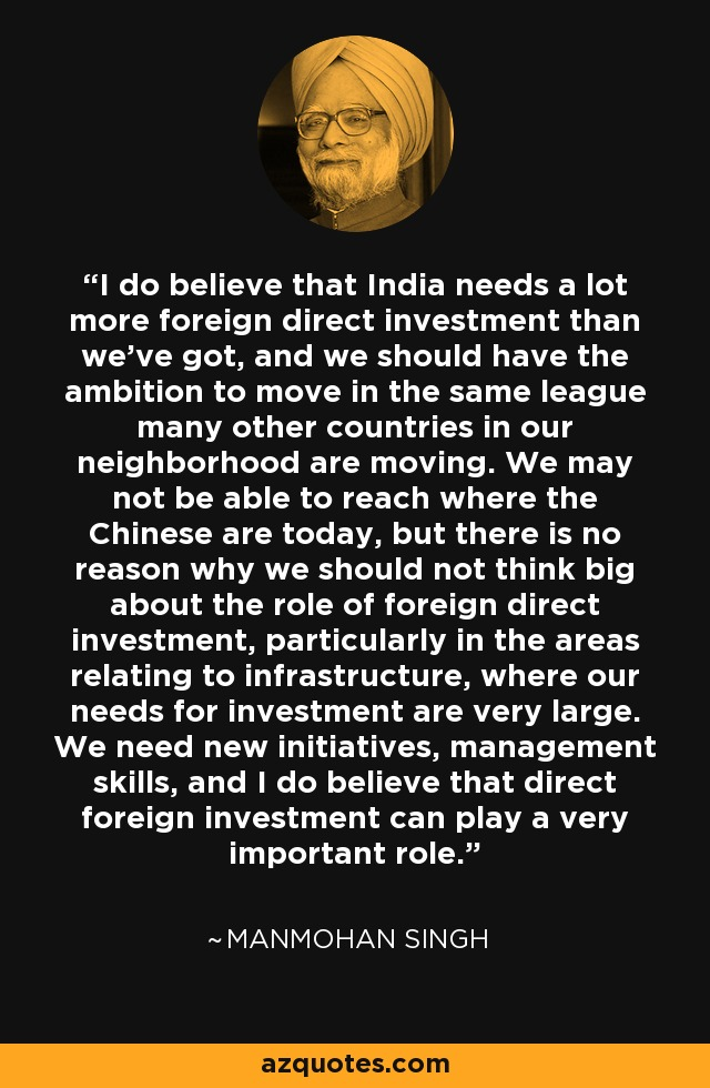 I do believe that India needs a lot more foreign direct investment than we've got, and we should have the ambition to move in the same league many other countries in our neighborhood are moving. We may not be able to reach where the Chinese are today, but there is no reason why we should not think big about the role of foreign direct investment, particularly in the areas relating to infrastructure, where our needs for investment are very large. We need new initiatives, management skills, and I do believe that direct foreign investment can play a very important role. - Manmohan Singh