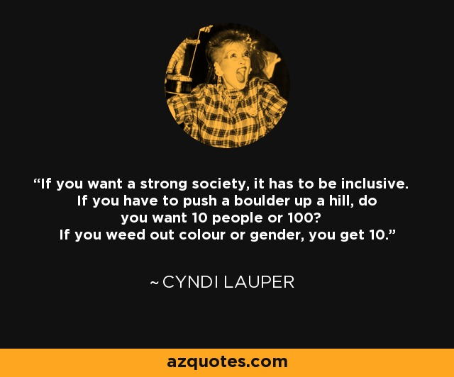 If you want a strong society, it has to be inclusive. If you have to push a boulder up a hill, do you want 10 people or 100? If you weed out colour or gender, you get 10. - Cyndi Lauper
