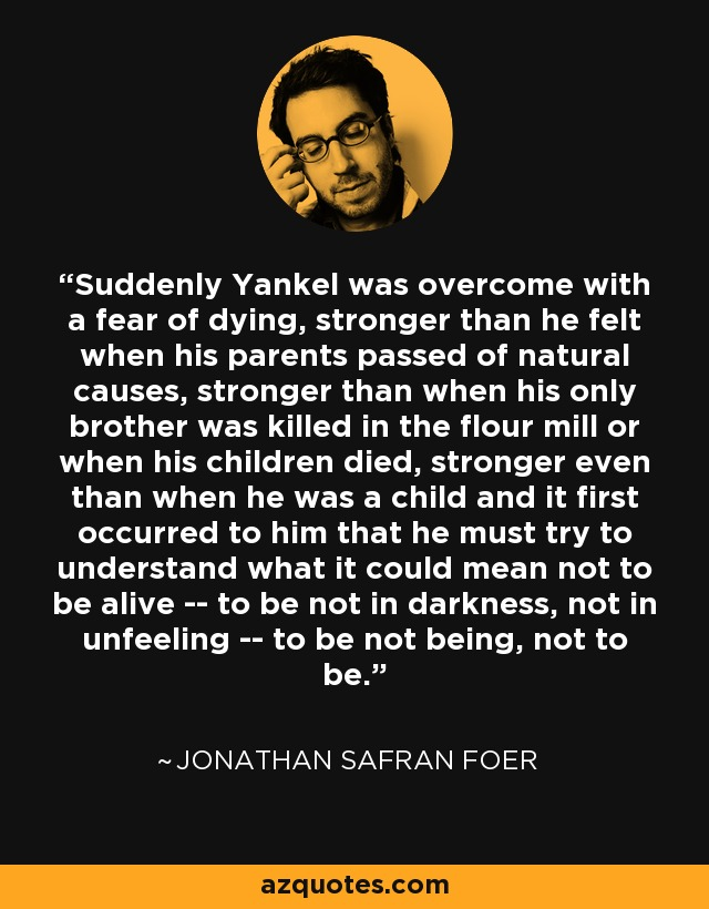 Suddenly Yankel was overcome with a fear of dying, stronger than he felt when his parents passed of natural causes, stronger than when his only brother was killed in the flour mill or when his children died, stronger even than when he was a child and it first occurred to him that he must try to understand what it could mean not to be alive -- to be not in darkness, not in unfeeling -- to be not being, not to be. - Jonathan Safran Foer