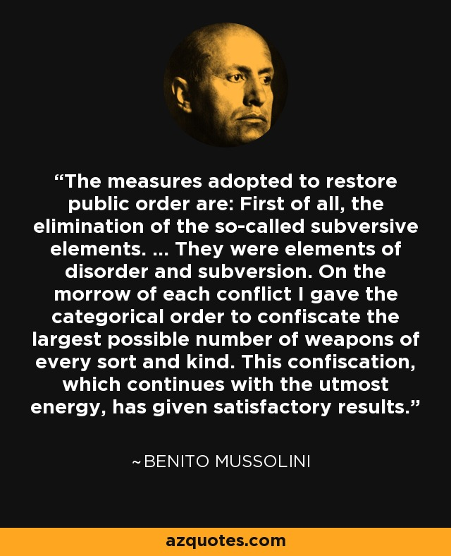 The measures adopted to restore public order are: First of all, the elimination of the so-called subversive elements. ... They were elements of disorder and subversion. On the morrow of each conflict I gave the categorical order to confiscate the largest possible number of weapons of every sort and kind. This confiscation, which continues with the utmost energy, has given satisfactory results. - Benito Mussolini