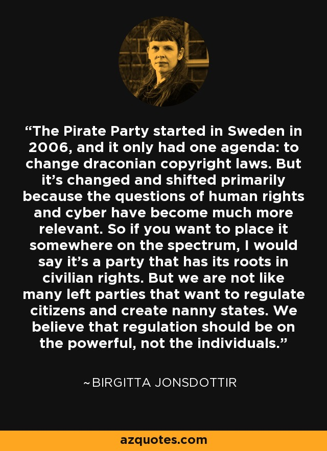 The Pirate Party started in Sweden in 2006, and it only had one agenda: to change draconian copyright laws. But it's changed and shifted primarily because the questions of human rights and cyber have become much more relevant. So if you want to place it somewhere on the spectrum, I would say it's a party that has its roots in civilian rights. But we are not like many left parties that want to regulate citizens and create nanny states. We believe that regulation should be on the powerful, not the individuals. - Birgitta Jonsdottir