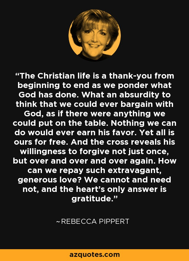 The Christian life is a thank-you from beginning to end as we ponder what God has done. What an absurdity to think that we could ever bargain with God, as if there were anything we could put on the table. Nothing we can do would ever earn his favor. Yet all is ours for free. And the cross reveals his willingness to forgive not just once, but over and over and over again. How can we repay such extravagant, generous love? We cannot and need not, and the heart's only answer is gratitude. - Rebecca Pippert