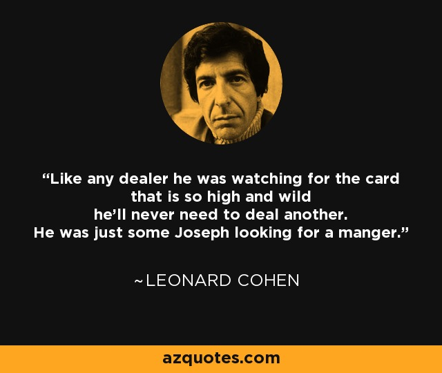 Like any dealer he was watching for the card that is so high and wild he'll never need to deal another. He was just some Joseph looking for a manger. - Leonard Cohen
