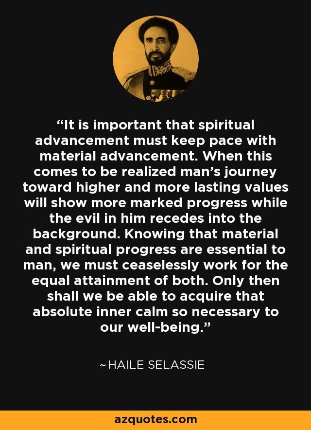It is important that spiritual advancement must keep pace with material advancement. When this comes to be realized man's journey toward higher and more lasting values will show more marked progress while the evil in him recedes into the background. Knowing that material and spiritual progress are essential to man, we must ceaselessly work for the equal attainment of both. Only then shall we be able to acquire that absolute inner calm so necessary to our well-being. - Haile Selassie