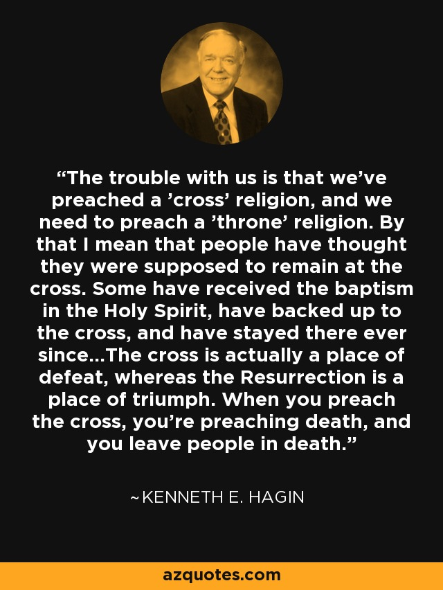 The trouble with us is that we've preached a 'cross' religion, and we need to preach a 'throne' religion. By that I mean that people have thought they were supposed to remain at the cross. Some have received the baptism in the Holy Spirit, have backed up to the cross, and have stayed there ever since...The cross is actually a place of defeat, whereas the Resurrection is a place of triumph. When you preach the cross, you're preaching death, and you leave people in death. - Kenneth E. Hagin