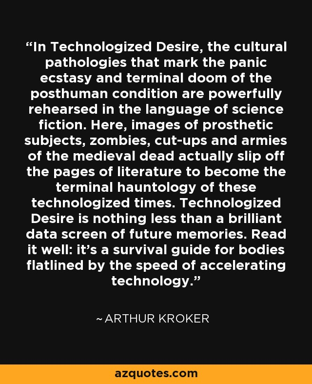 In Technologized Desire, the cultural pathologies that mark the panic ecstasy and terminal doom of the posthuman condition are powerfully rehearsed in the language of science fiction. Here, images of prosthetic subjects, zombies, cut-ups and armies of the medieval dead actually slip off the pages of literature to become the terminal hauntology of these technologized times. Technologized Desire is nothing less than a brilliant data screen of future memories. Read it well: it's a survival guide for bodies flatlined by the speed of accelerating technology. - Arthur Kroker