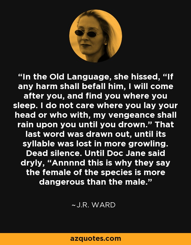 """In the Old Language, she hissed, """"If any harm shall befall him, I will come after you, and find you where you sleep. I do not care where you lay your head or who with, my vengeance shall rain upon you until you drown."""" That last word was drawn out, until its syllable was lost in more growling. Dead silence. Until Doc Jane said dryly, """"Annnnd this is why they say the female of the species is more dangerous than the male. - J.R. Ward"""