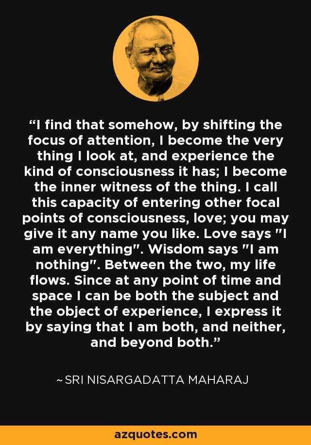 I find that somehow, by shifting the focus of attention, I become the very thing I look at, and experience the kind of consciousness it has; I become the inner witness of the thing. I call this capacity of entering other focal points of consciousness, love; you may give it any name you like. Love says