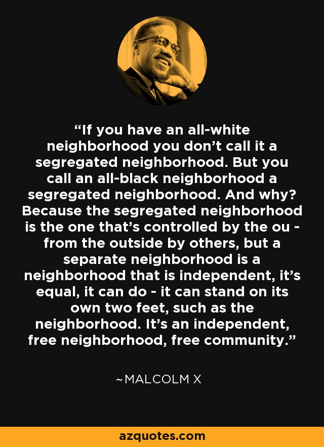 If you have an all-white neighborhood you don't call it a segregated neighborhood. But you call an all-black neighborhood a segregated neighborhood. And why? Because the segregated neighborhood is the one that's controlled by the ou - from the outside by others, but a separate neighborhood is a neighborhood that is independent, it's equal, it can do - it can stand on its own two feet, such as the neighborhood. It's an independent, free neighborhood, free community. - Malcolm X