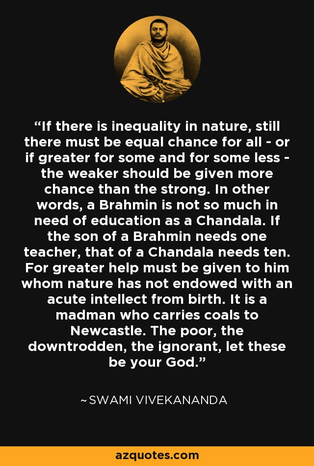 If there is inequality in nature, still there must be equal chance for all - or if greater for some and for some less - the weaker should be given more chance than the strong. In other words, a Brahmin is not so much in need of education as a Chandala. If the son of a Brahmin needs one teacher, that of a Chandala needs ten. For greater help must be given to him whom nature has not endowed with an acute intellect from birth. It is a madman who carries coals to Newcastle. The poor, the downtrodden, the ignorant, let these be your God. - Swami Vivekananda