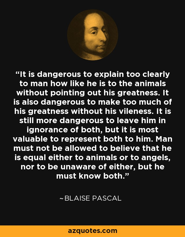 It is dangerous to explain too clearly to man how like he is to the animals without pointing out his greatness. It is also dangerous to make too much of his greatness without his vileness. It is still more dangerous to leave him in ignorance of both, but it is most valuable to represent both to him. Man must not be allowed to believe that he is equal either to animals or to angels, nor to be unaware of either, but he must know both. - Blaise Pascal