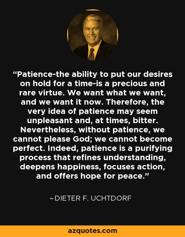 Patience-the ability to put our desires on hold for a time-is a precious and rare virtue. We want what we want, and we want it now. Therefore, the very idea of patience may seem unpleasant and, at times, bitter. Nevertheless, without patience, we cannot please God; we cannot become perfect. Indeed, patience is a purifying process that refines understanding, deepens happiness, focuses action, and offers hope for peace. - Dieter F. Uchtdorf