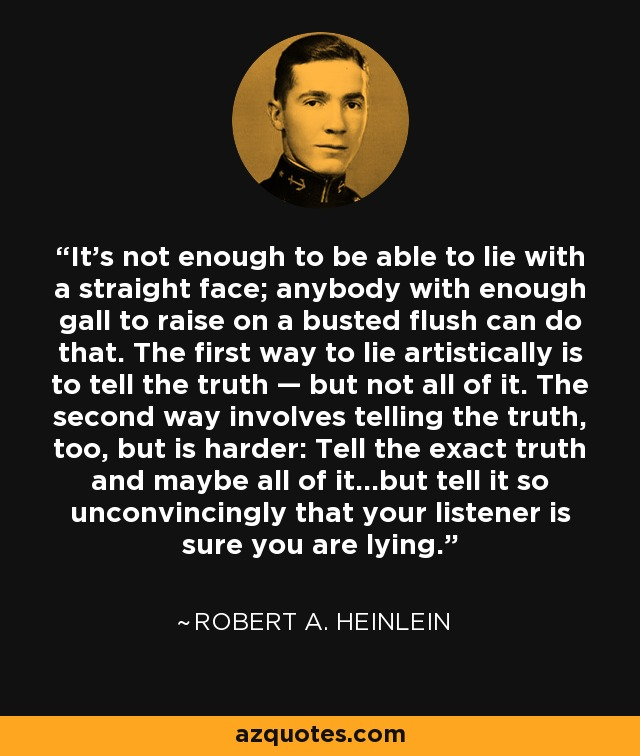 It's not enough to be able to lie with a straight face; anybody with enough gall to raise on a busted flush can do that. The first way to lie artistically is to tell the truth — but not all of it. The second way involves telling the truth, too, but is harder: Tell the exact truth and maybe all of it…but tell it so unconvincingly that your listener is sure you are lying. - Robert A. Heinlein