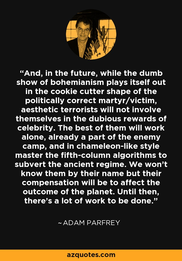 And, in the future, while the dumb show of bohemianism plays itself out in the cookie cutter shape of the politically correct martyr/victim, aesthetic terrorists will not involve themselves in the dubious rewards of celebrity. The best of them will work alone, already a part of the enemy camp, and in chameleon-like style master the fifth-column algorithms to subvert the ancient regime. We won't know them by their name but their compensation will be to affect the outcome of the planet. Until then, there's a lot of work to be done. - Adam Parfrey
