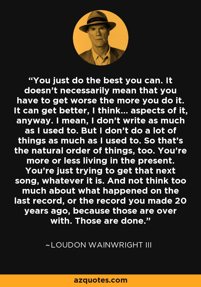 You just do the best you can. It doesn't necessarily mean that you have to get worse the more you do it. It can get better, I think... aspects of it, anyway. I mean, I don't write as much as I used to. But I don't do a lot of things as much as I used to. So that's the natural order of things, too. You're more or less living in the present. You're just trying to get that next song, whatever it is. And not think too much about what happened on the last record, or the record you made 20 years ago, because those are over with. Those are done. - Loudon Wainwright III