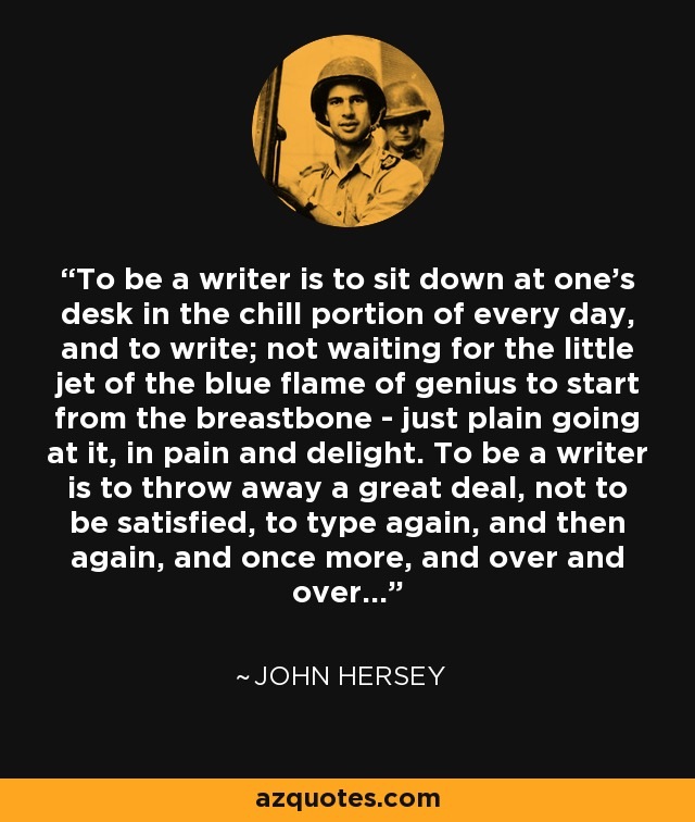To be a writer is to sit down at one's desk in the chill portion of every day, and to write; not waiting for the little jet of the blue flame of genius to start from the breastbone - just plain going at it, in pain and delight. To be a writer is to throw away a great deal, not to be satisfied, to type again, and then again, and once more, and over and over... - John Hersey